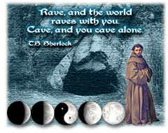 ''Rave, and the world raves with you. Cave, and you cave alone.'' — T.S. Sherlock